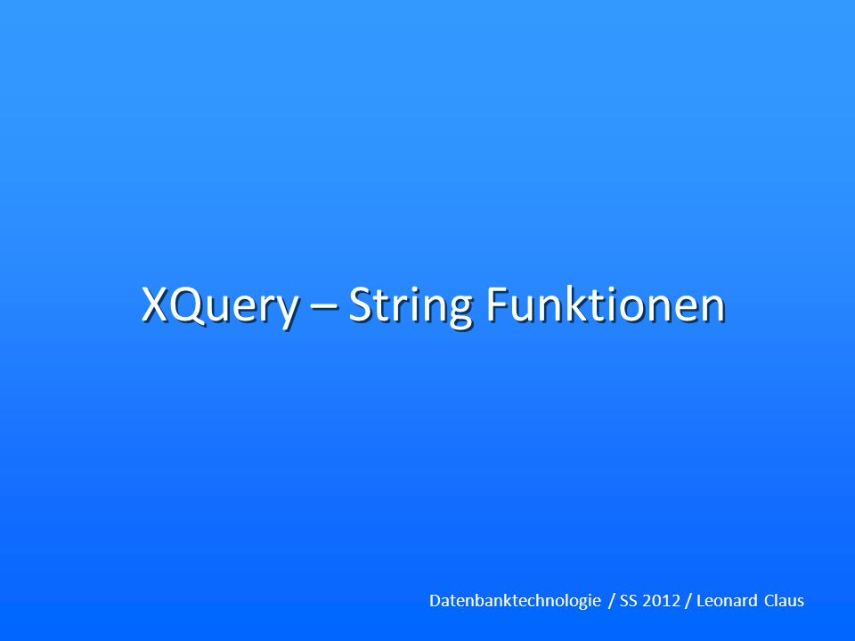XQuery – String Funktionen Datenbanktechnologie / SS 2012 / Leonard Claus