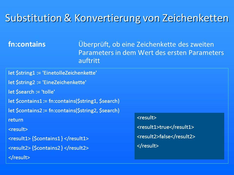 Substitution & Konvertierung von Zeichenketten fn:contains Überprüft, ob eine Zeichenkette des zweiten Parameters in dem Wert des ersten Parameters auftritt let $string1 := EinetolleZeichenkette let $string2 := EineZeichenkette let $search := tolle let $contains1 := fn:contains($string1, $search) let $contains2 := fn:contains($string2, $search) return {$contains1 } {$contains2 } true false