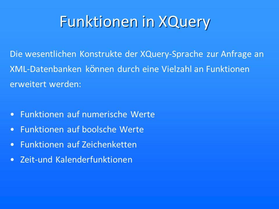 Funktionen in XQuery Die wesentlichen Konstrukte der XQuery-Sprache zur Anfrage an XML-Datenbanken k ö nnen durch eine Vielzahl an Funktionen erweitert werden: Funktionen auf numerische Werte Funktionen auf boolsche Werte Funktionen auf Zeichenketten Zeit-und Kalenderfunktionen