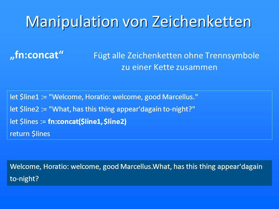 Manipulation von Zeichenketten fn:concat Fügt alle Zeichenketten ohne Trennsymbole zu einer Kette zusammen let $line1 := Welcome, Horatio: welcome, good Marcellus. let $line2 := What, has this thing appear dagain to-night? let $lines := fn:concat($line1, $line2) return $lines Welcome, Horatio: welcome, good Marcellus.What, has this thing appear dagain to-night?