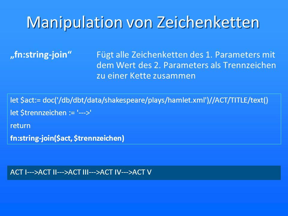 Manipulation von Zeichenketten fn:string-length Liefert die Länger der Zeichenkette let $hamlet:= doc( /db/dbt/data/shakespeare/plays/hamlet.xml )//text() let $hamlet-string := fn:string-join($hamlet, ) return fn:string-length($hamlet-string) 170648