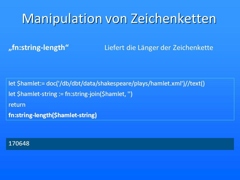 Manipulation von Zeichenketten fn:string-length Liefert die Länger der Zeichenkette let $hamlet:= doc('/db/dbt/data/shakespeare/plays/hamlet.xml')//te