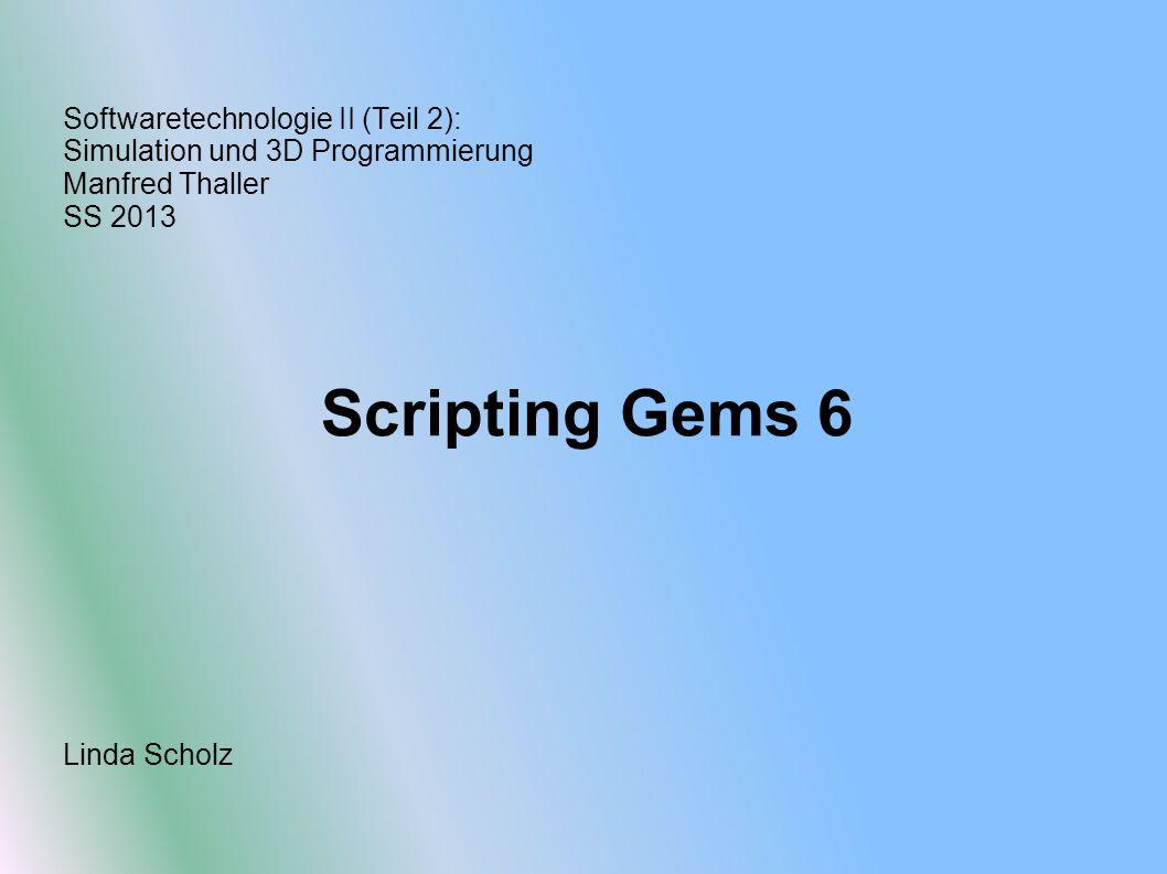 Softwaretechnologie II (Teil 2): Simulation und 3D Programmierung Manfred Thaller SS 2013 Scripting Gems 6 Linda Scholz