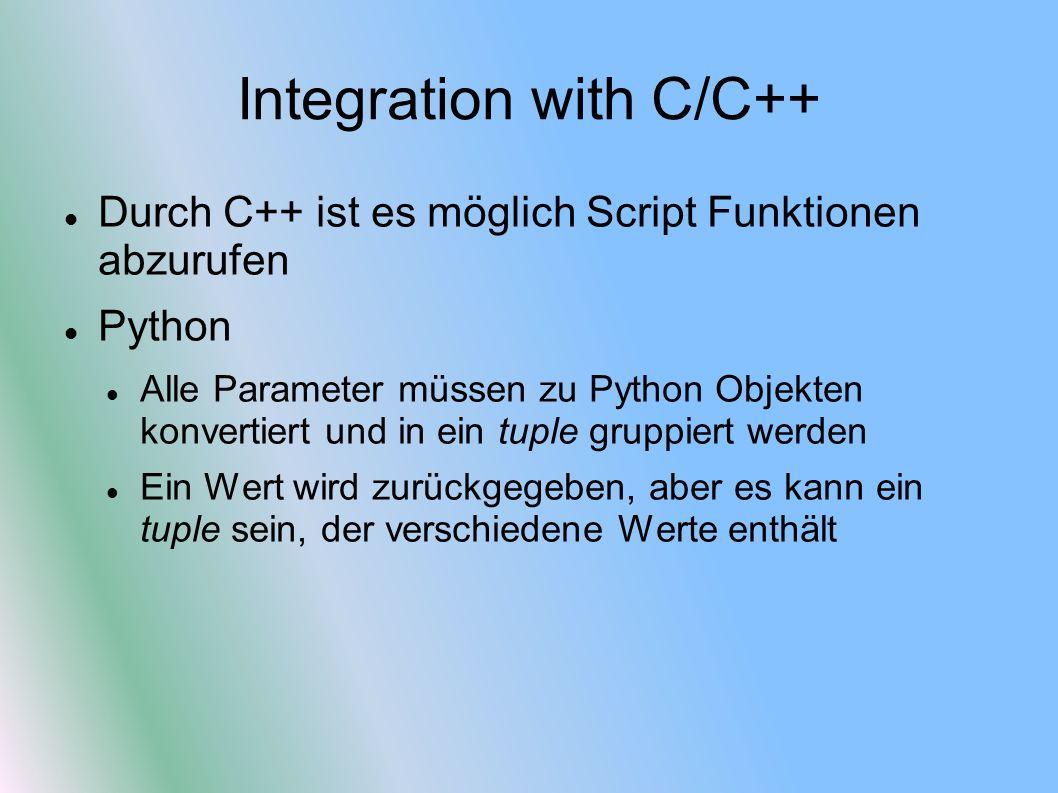 Integration with C/C++ Durch C++ ist es möglich Script Funktionen abzurufen Python Alle Parameter müssen zu Python Objekten konvertiert und in ein tuple gruppiert werden Ein Wert wird zurückgegeben, aber es kann ein tuple sein, der verschiedene Werte enthält