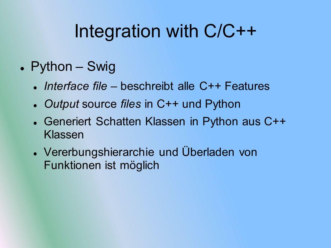 Integration with C/C++ Python – Swig Interface file – beschreibt alle C++ Features Output source files in C++ und Python Generiert Schatten Klassen in Python aus C++ Klassen Vererbungshierarchie und Überladen von Funktionen ist möglich