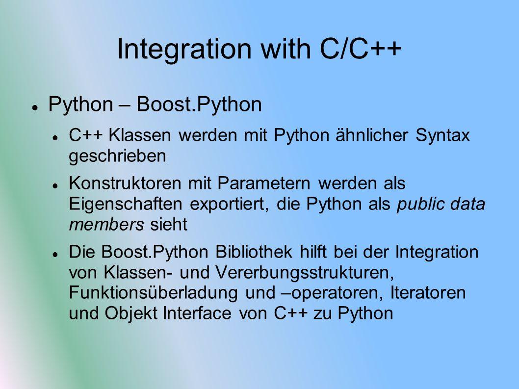 Integration with C/C++ Python – Boost.Python C++ Klassen werden mit Python ähnlicher Syntax geschrieben Konstruktoren mit Parametern werden als Eigenschaften exportiert, die Python als public data members sieht Die Boost.Python Bibliothek hilft bei der Integration von Klassen- und Vererbungsstrukturen, Funktionsüberladung und –operatoren, Iteratoren und Objekt Interface von C++ zu Python