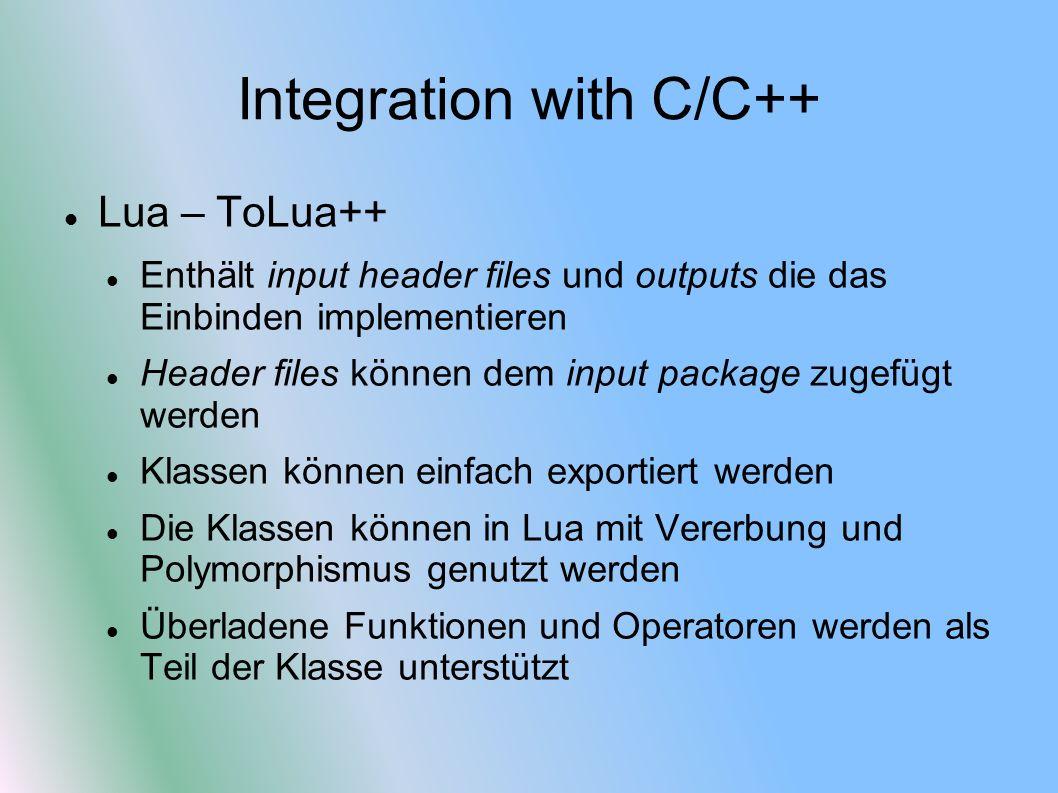 Integration with C/C++ Lua – ToLua++ Enthält input header files und outputs die das Einbinden implementieren Header files können dem input package zugefügt werden Klassen können einfach exportiert werden Die Klassen können in Lua mit Vererbung und Polymorphismus genutzt werden Überladene Funktionen und Operatoren werden als Teil der Klasse unterstützt