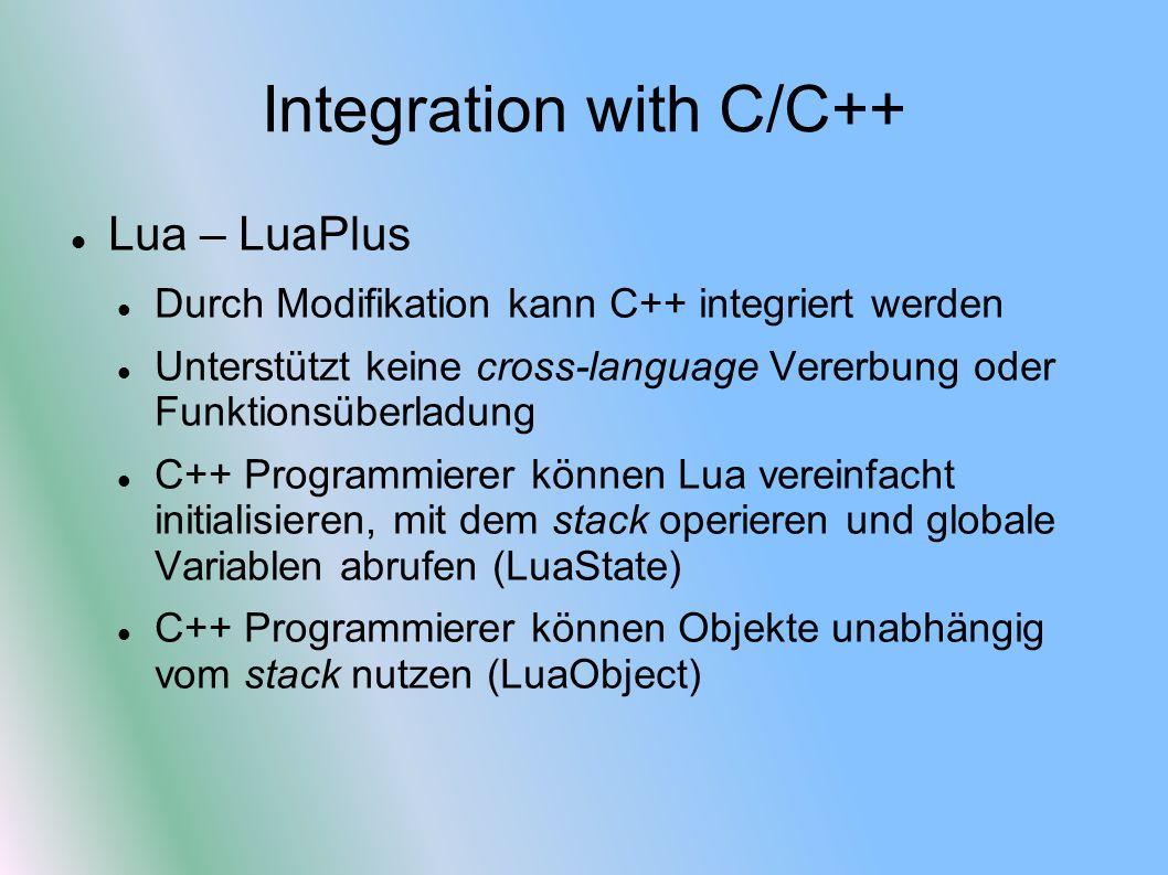Integration with C/C++ Lua – LuaPlus Durch Modifikation kann C++ integriert werden Unterstützt keine cross-language Vererbung oder Funktionsüberladung C++ Programmierer können Lua vereinfacht initialisieren, mit dem stack operieren und globale Variablen abrufen (LuaState) C++ Programmierer können Objekte unabhängig vom stack nutzen (LuaObject)