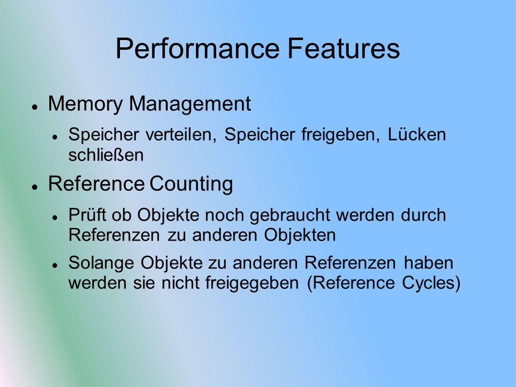 Performance Features Memory Management Speicher verteilen, Speicher freigeben, Lücken schließen Reference Counting Prüft ob Objekte noch gebraucht werden durch Referenzen zu anderen Objekten Solange Objekte zu anderen Referenzen haben werden sie nicht freigegeben (Reference Cycles)