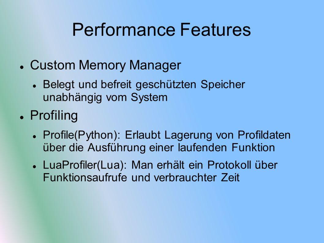 Performance Features Custom Memory Manager Belegt und befreit geschützten Speicher unabhängig vom System Profiling Profile(Python): Erlaubt Lagerung von Profildaten über die Ausführung einer laufenden Funktion LuaProfiler(Lua): Man erhält ein Protokoll über Funktionsaufrufe und verbrauchter Zeit
