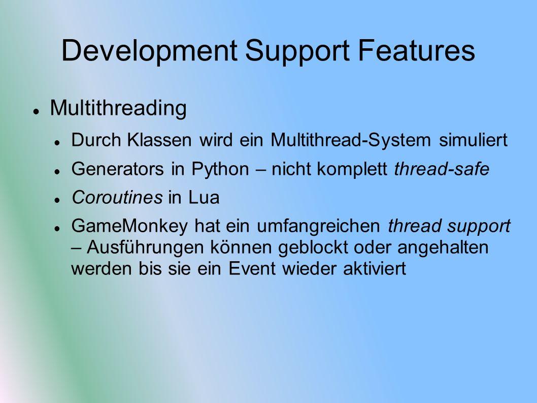 Development Support Features Multithreading Durch Klassen wird ein Multithread-System simuliert Generators in Python – nicht komplett thread-safe Coroutines in Lua GameMonkey hat ein umfangreichen thread support – Ausführungen können geblockt oder angehalten werden bis sie ein Event wieder aktiviert