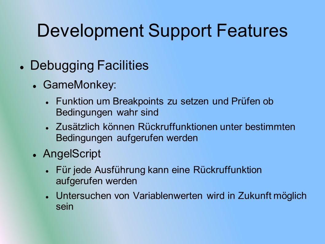 Development Support Features Debugging Facilities GameMonkey: Funktion um Breakpoints zu setzen und Prüfen ob Bedingungen wahr sind Zusätzlich können Rückruffunktionen unter bestimmten Bedingungen aufgerufen werden AngelScript Für jede Ausführung kann eine Rückruffunktion aufgerufen werden Untersuchen von Variablenwerten wird in Zukunft möglich sein