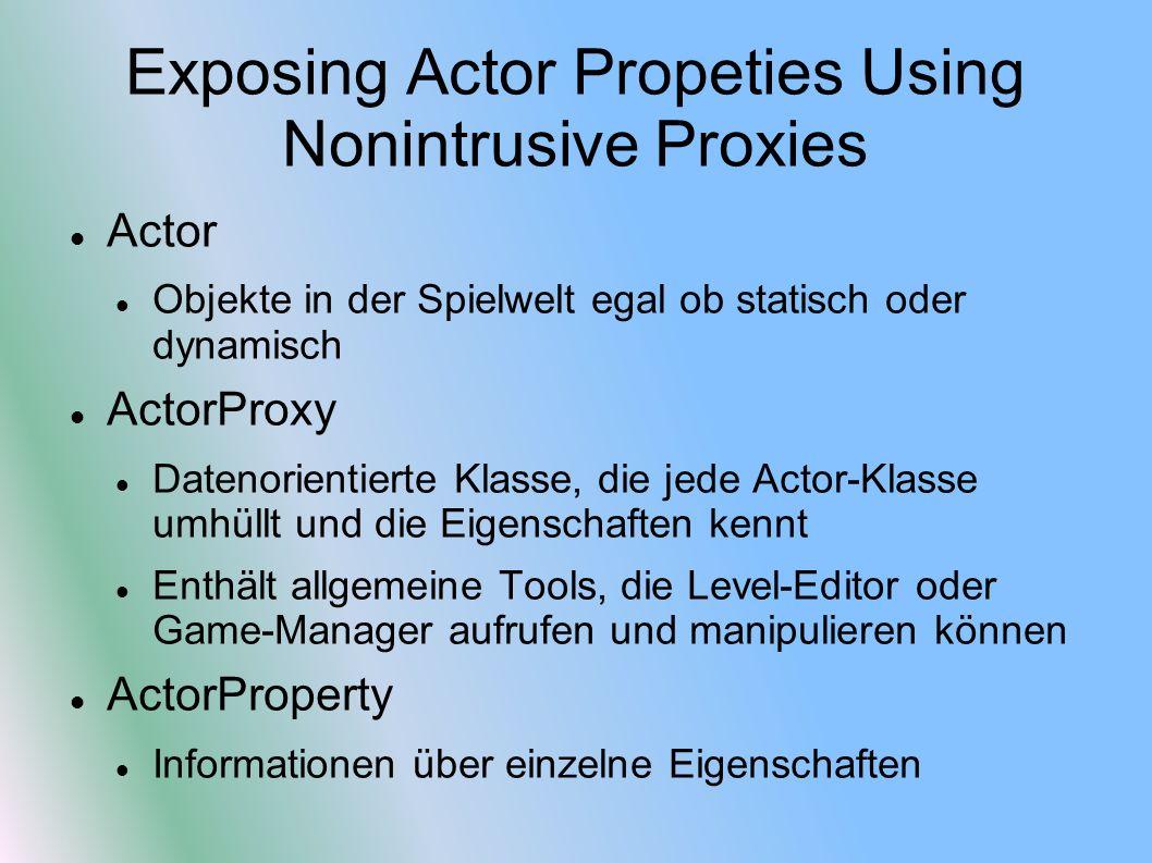 Exposing Actor Propeties Using Nonintrusive Proxies Actor Objekte in der Spielwelt egal ob statisch oder dynamisch ActorProxy Datenorientierte Klasse, die jede Actor-Klasse umhüllt und die Eigenschaften kennt Enthält allgemeine Tools, die Level-Editor oder Game-Manager aufrufen und manipulieren können ActorProperty Informationen über einzelne Eigenschaften