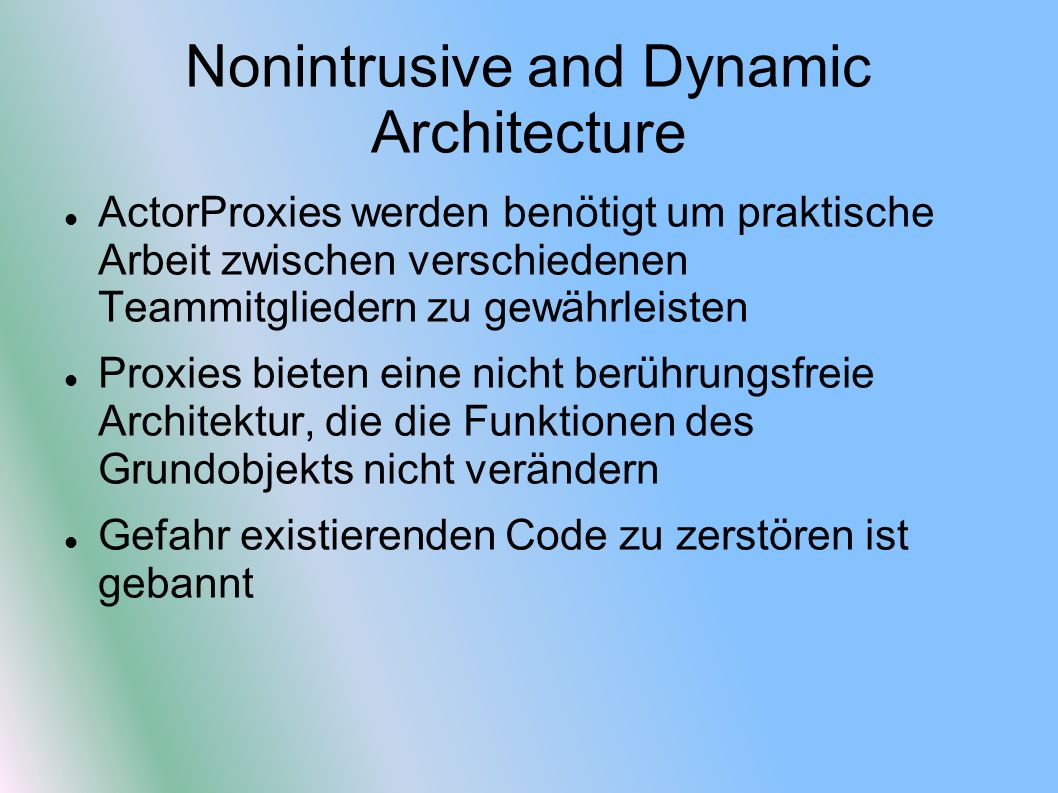 Nonintrusive and Dynamic Architecture ActorProxies werden benötigt um praktische Arbeit zwischen verschiedenen Teammitgliedern zu gewährleisten Proxies bieten eine nicht berührungsfreie Architektur, die die Funktionen des Grundobjekts nicht verändern Gefahr existierenden Code zu zerstören ist gebannt