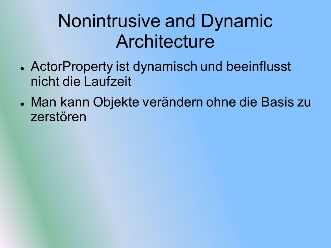 Nonintrusive and Dynamic Architecture ActorProperty ist dynamisch und beeinflusst nicht die Laufzeit Man kann Objekte verändern ohne die Basis zu zerstören