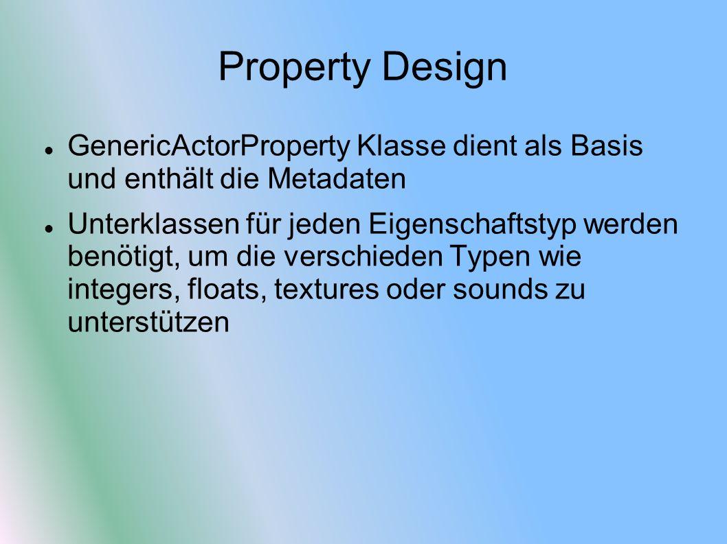 Property Design GenericActorProperty Klasse dient als Basis und enthält die Metadaten Unterklassen für jeden Eigenschaftstyp werden benötigt, um die verschieden Typen wie integers, floats, textures oder sounds zu unterstützen
