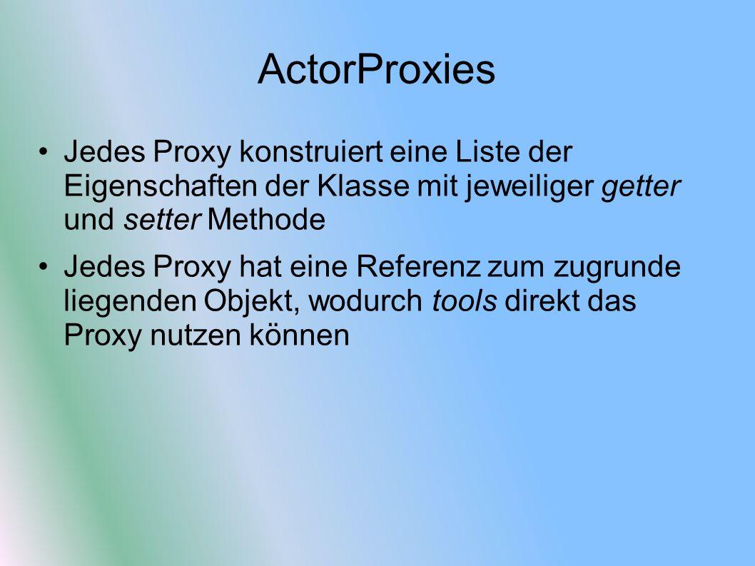 ActorProxies Jedes Proxy konstruiert eine Liste der Eigenschaften der Klasse mit jeweiliger getter und setter Methode Jedes Proxy hat eine Referenz zum zugrunde liegenden Objekt, wodurch tools direkt das Proxy nutzen können