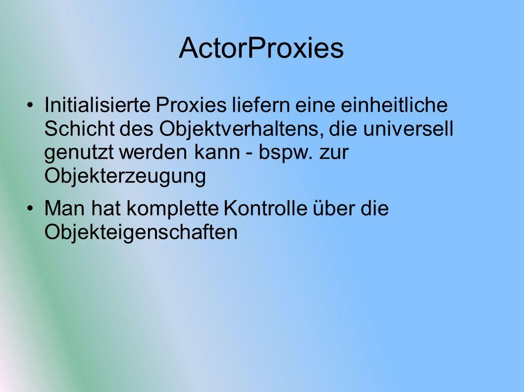 ActorProxies Initialisierte Proxies liefern eine einheitliche Schicht des Objektverhaltens, die universell genutzt werden kann - bspw. zur Objekterzeu