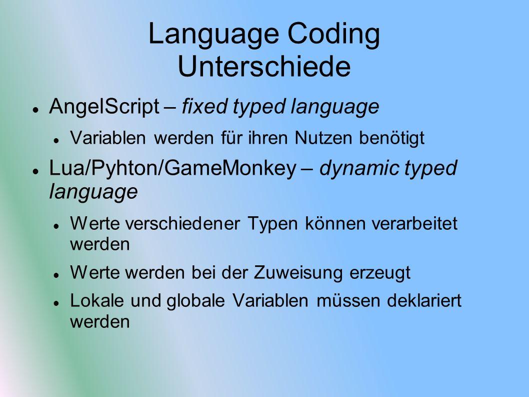 Language Coding Unterschiede AngelScript – fixed typed language Variablen werden für ihren Nutzen benötigt Lua/Pyhton/GameMonkey – dynamic typed language Werte verschiedener Typen können verarbeitet werden Werte werden bei der Zuweisung erzeugt Lokale und globale Variablen müssen deklariert werden