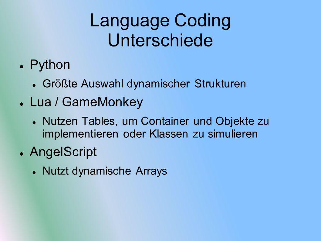 Language Coding Unterschiede Python Größte Auswahl dynamischer Strukturen Lua / GameMonkey Nutzen Tables, um Container und Objekte zu implementieren oder Klassen zu simulieren AngelScript Nutzt dynamische Arrays