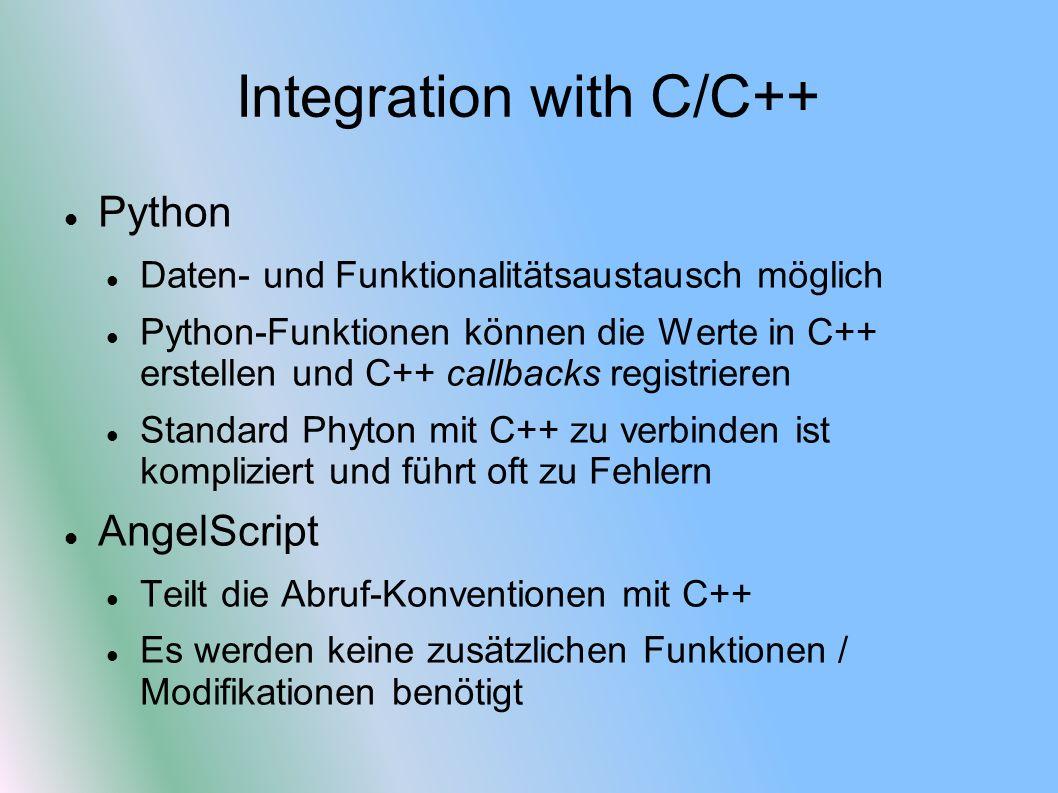 Python Daten- und Funktionalitätsaustausch möglich Python-Funktionen können die Werte in C++ erstellen und C++ callbacks registrieren Standard Phyton mit C++ zu verbinden ist kompliziert und führt oft zu Fehlern AngelScript Teilt die Abruf-Konventionen mit C++ Es werden keine zusätzlichen Funktionen / Modifikationen benötigt Integration with C/C++