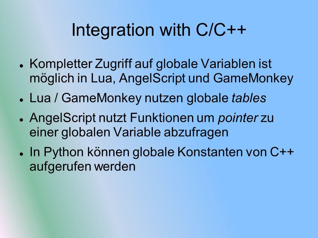 Integration with C/C++ Kompletter Zugriff auf globale Variablen ist möglich in Lua, AngelScript und GameMonkey Lua / GameMonkey nutzen globale tables AngelScript nutzt Funktionen um pointer zu einer globalen Variable abzufragen In Python können globale Konstanten von C++ aufgerufen werden