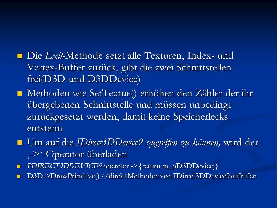 Die Exit-Methode setzt alle Texturen, Index- und Vertex-Buffer zurück, gibt die zwei Schnittstellen frei(D3D und D3DDevice) Die Exit-Methode setzt all