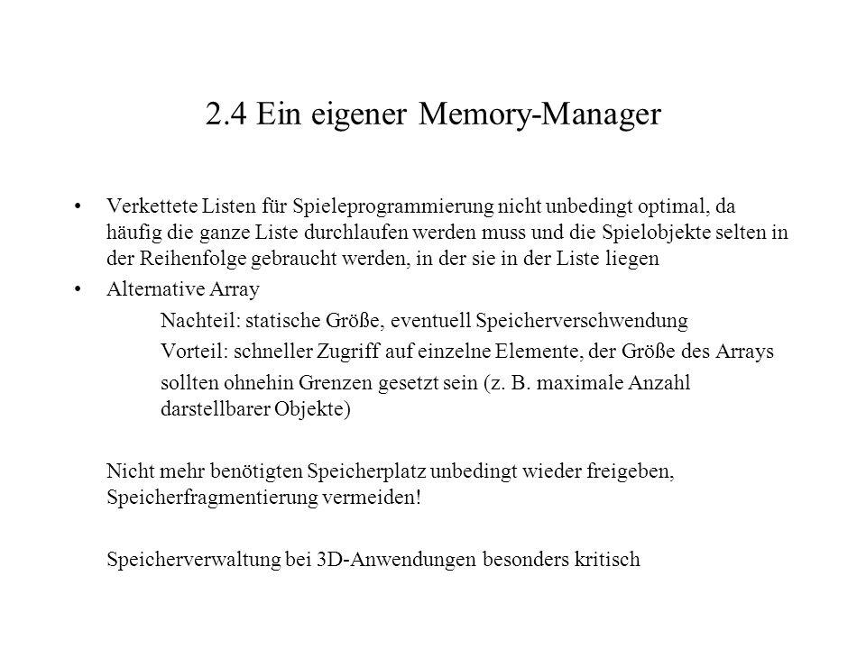 2.4 Ein eigener Memory-Manager Verkettete Listen für Spieleprogrammierung nicht unbedingt optimal, da häufig die ganze Liste durchlaufen werden muss und die Spielobjekte selten in der Reihenfolge gebraucht werden, in der sie in der Liste liegen Alternative Array Nachteil: statische Größe, eventuell Speicherverschwendung Vorteil: schneller Zugriff auf einzelne Elemente, der Größe des Arrays sollten ohnehin Grenzen gesetzt sein (z.