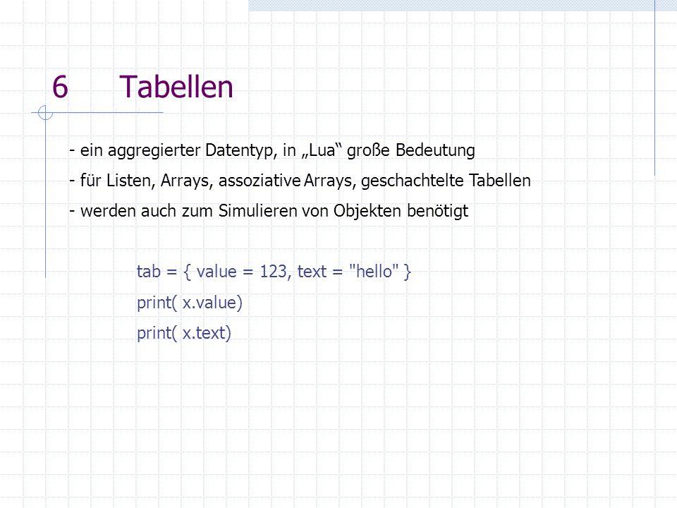 6 - geschachtelte Tabellen tab = { t_eins = { name= Pi , value=3.1415927 }, t_zwei = { name= light speed , value=3e8 } }