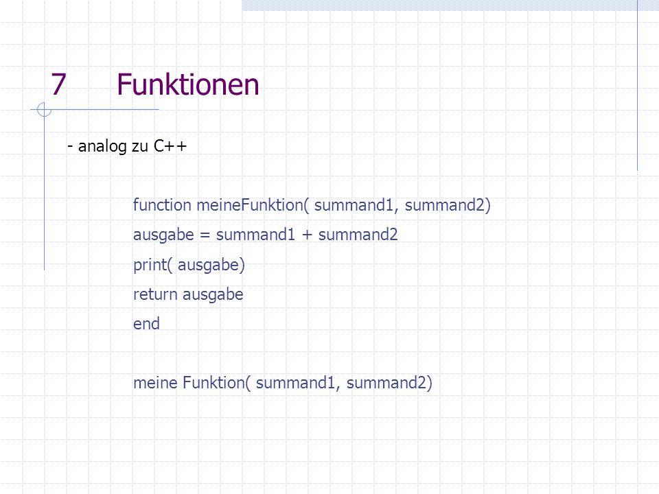 7Funktionen - analog zu C++ function meineFunktion( summand1, summand2) ausgabe = summand1 + summand2 print( ausgabe) return ausgabe end meine Funktio