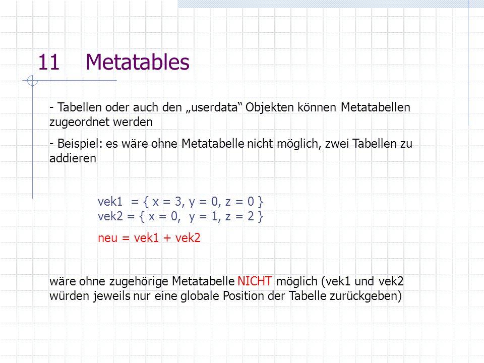 11Metatables - Tabellen oder auch den userdata Objekten können Metatabellen zugeordnet werden - Beispiel: es wäre ohne Metatabelle nicht möglich, zwei