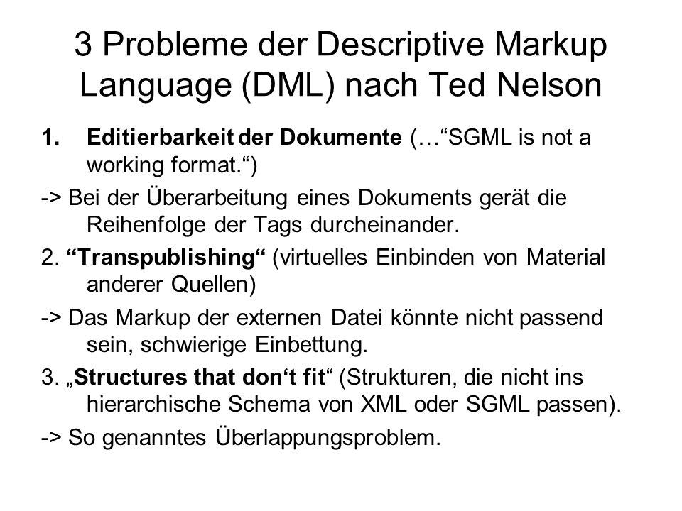 3 Probleme der Descriptive Markup Language (DML) nach Ted Nelson 1.Editierbarkeit der Dokumente (…SGML is not a working format.) -> Bei der Überarbeit