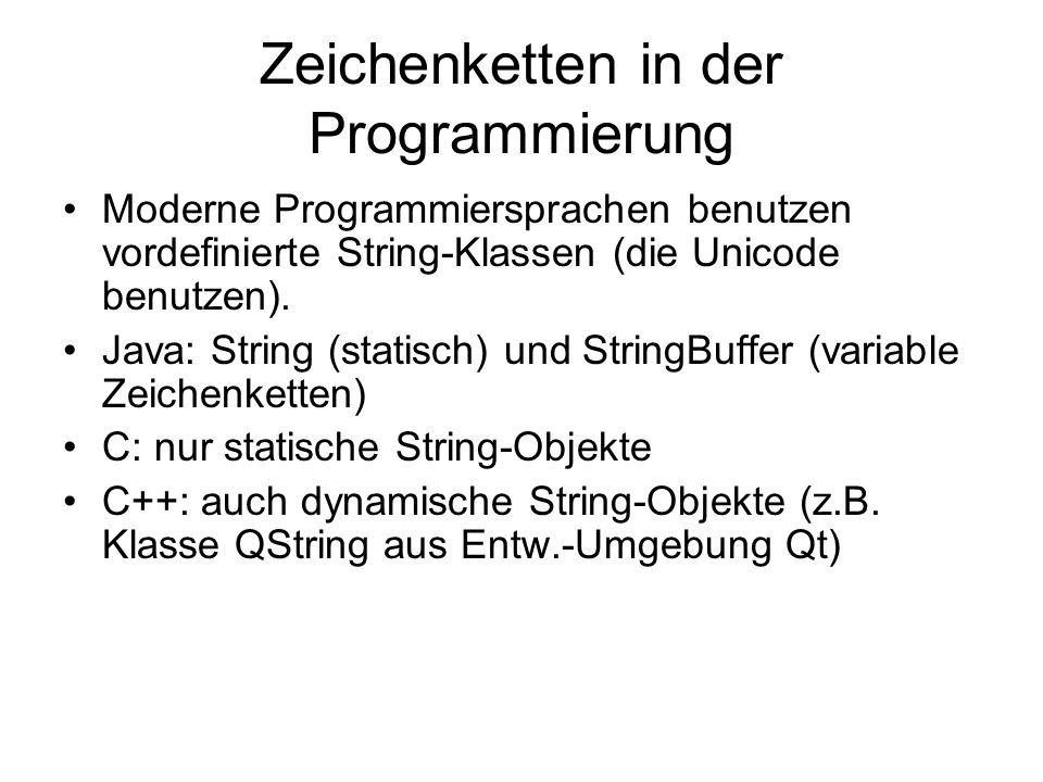 Zeichenketten in der Programmierung Moderne Programmiersprachen benutzen vordefinierte String-Klassen (die Unicode benutzen). Java: String (statisch)