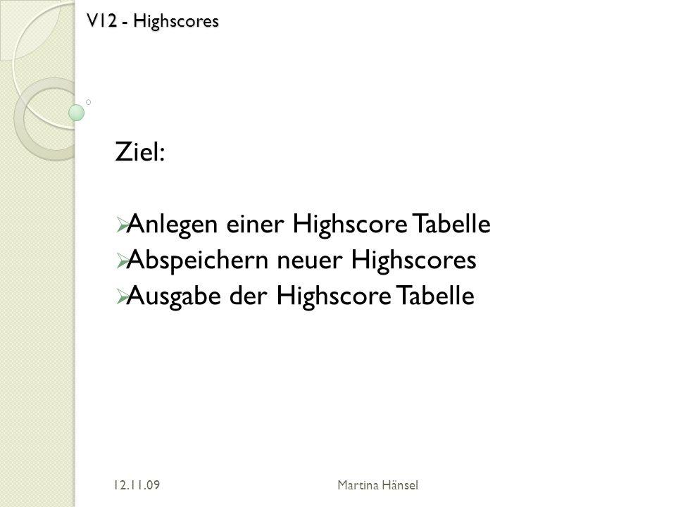 V12 - Highscores Ziel: Anlegen einer Highscore Tabelle Abspeichern neuer Highscores Ausgabe der Highscore Tabelle 12.11.09 Martina Hänsel