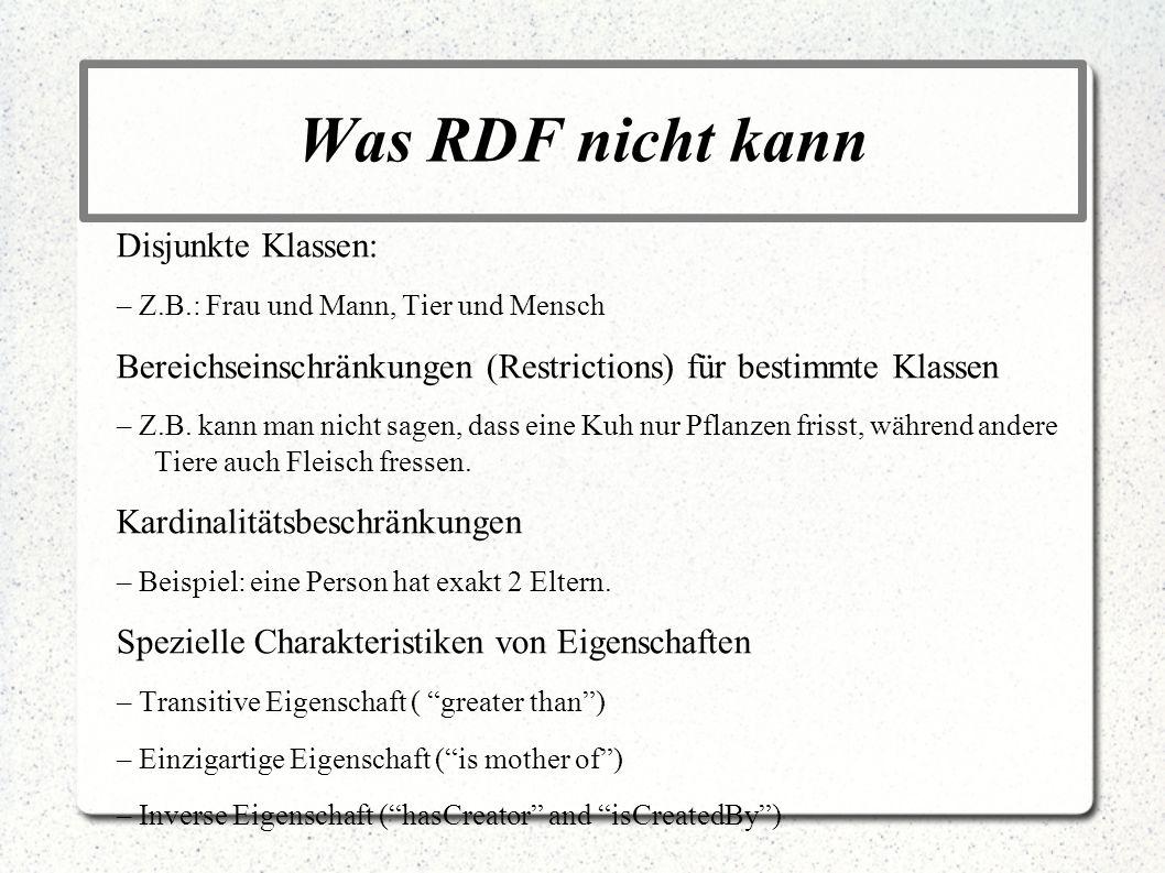 Was RDF nicht kann Disjunkte Klassen: – Z.B.: Frau und Mann, Tier und Mensch Bereichseinschränkungen (Restrictions) für bestimmte Klassen – Z.B. kann