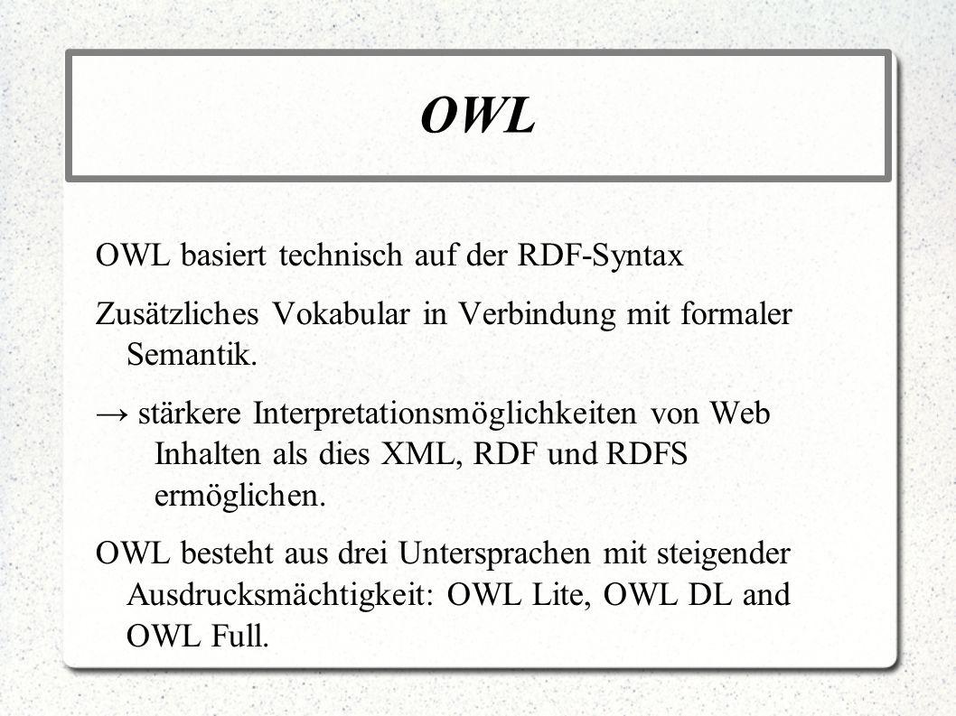 OWL OWL basiert technisch auf der RDF-Syntax Zusätzliches Vokabular in Verbindung mit formaler Semantik. stärkere Interpretationsmöglichkeiten von Web