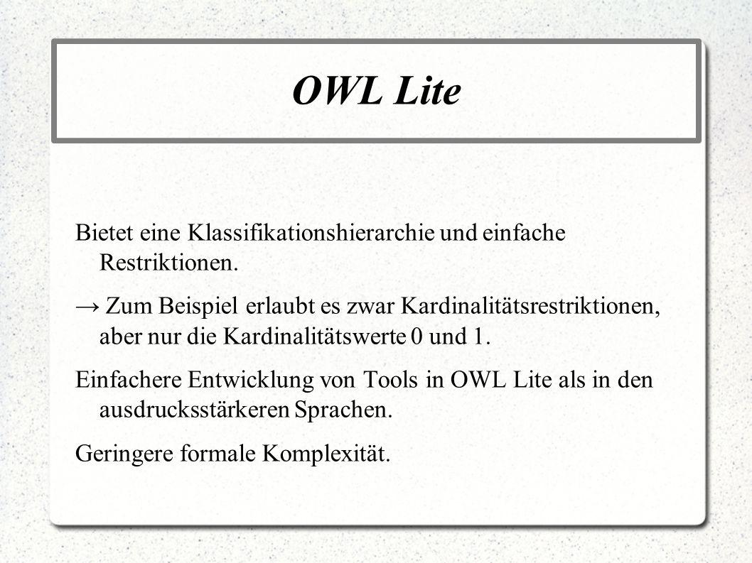 OWL Lite Bietet eine Klassifikationshierarchie und einfache Restriktionen. Zum Beispiel erlaubt es zwar Kardinalitätsrestriktionen, aber nur die Kardi