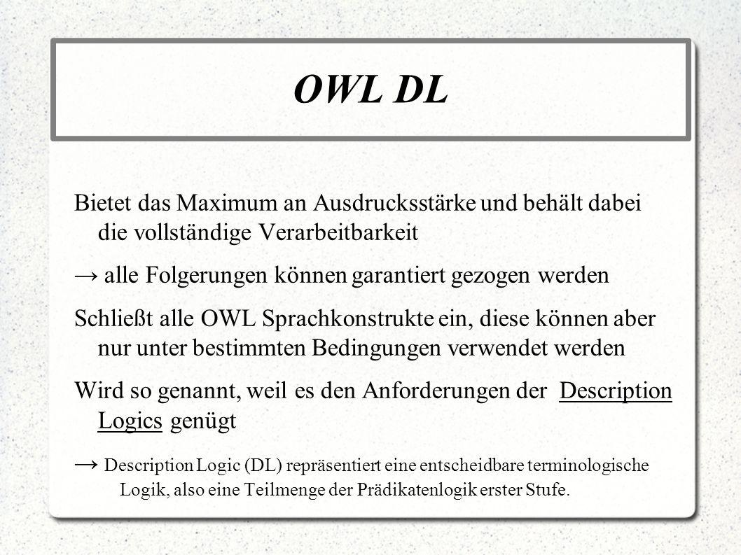 OWL DL Bietet das Maximum an Ausdrucksstärke und behält dabei die vollständige Verarbeitbarkeit alle Folgerungen können garantiert gezogen werden Schl