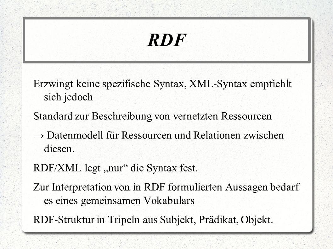 RDF Erzwingt keine spezifische Syntax, XML-Syntax empfiehlt sich jedoch Standard zur Beschreibung von vernetzten Ressourcen Datenmodell für Ressourcen