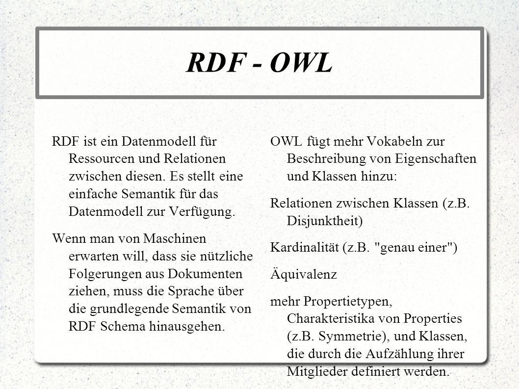 RDF - OWL RDF ist ein Datenmodell für Ressourcen und Relationen zwischen diesen. Es stellt eine einfache Semantik für das Datenmodell zur Verfügung. W