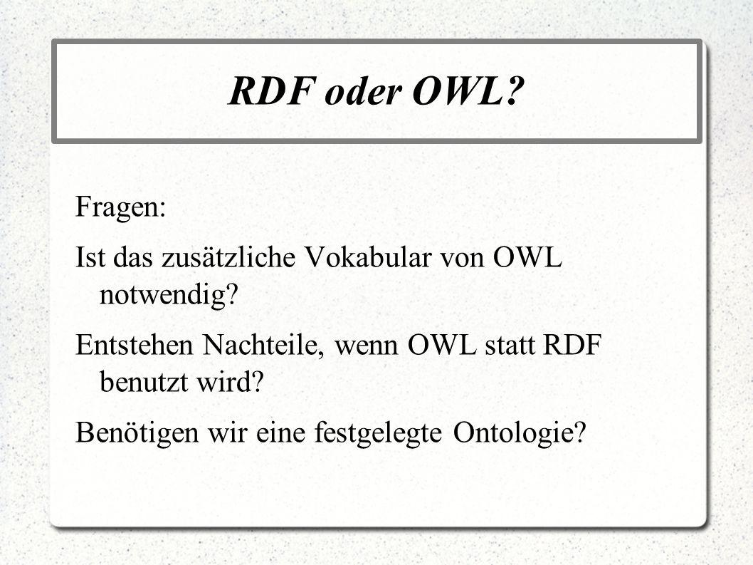 RDF oder OWL? Fragen: Ist das zusätzliche Vokabular von OWL notwendig? Entstehen Nachteile, wenn OWL statt RDF benutzt wird? Benötigen wir eine festge