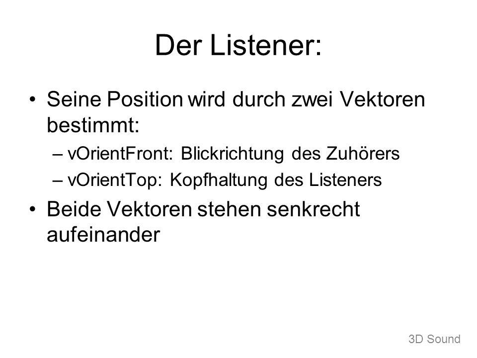 Der Listener: Seine Position wird durch zwei Vektoren bestimmt: –vOrientFront: Blickrichtung des Zuhörers –vOrientTop: Kopfhaltung des Listeners Beide