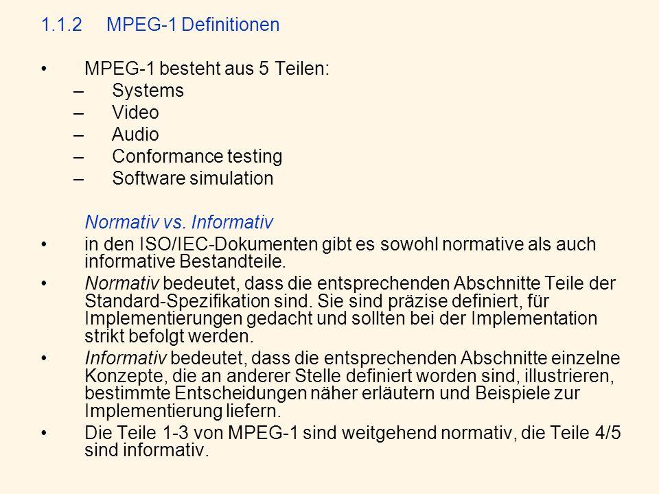 1.1.2MPEG-1 Definitionen MPEG-1 besteht aus 5 Teilen: –Systems –Video –Audio –Conformance testing –Software simulation Normativ vs. Informativ in den