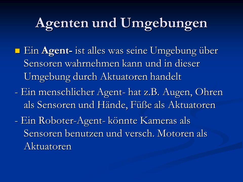 Agenten und Umgebungen Ein Agent- ist alles was seine Umgebung über Sensoren wahrnehmen kann und in dieser Umgebung durch Aktuatoren handelt Ein Agent