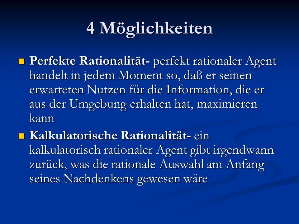 4 Möglichkeiten Perfekte Rationalität- perfekt rationaler Agent handelt in jedem Moment so, daß er seinen erwarteten Nutzen für die Information, die e