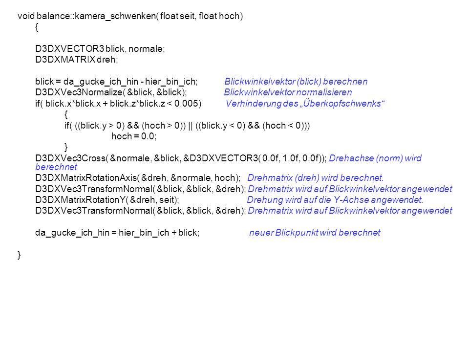 void balance::kamera_schwenken( float seit, float hoch) { D3DXVECTOR3 blick, normale; D3DXMATRIX dreh; blick = da_gucke_ich_hin - hier_bin_ich; Blickwinkelvektor (blick) berechnen D3DXVec3Normalize( &blick, &blick); Blickwinkelvektor normalisieren if( blick.x*blick.x + blick.z*blick.z < 0.005) Verhinderung des Überkopfschwenks { if( ((blick.y > 0) && (hoch > 0)) || ((blick.y < 0) && (hoch < 0))) hoch = 0.0; } D3DXVec3Cross( &normale, &blick, &D3DXVECTOR3( 0.0f, 1.0f, 0.0f)); Drehachse (norm) wird berechnet D3DXMatrixRotationAxis( &dreh, &normale, hoch); Drehmatrix (dreh) wird berechnet.