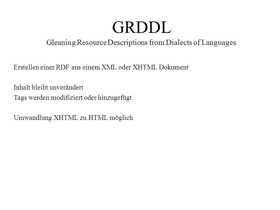 GRDDL Gleaning Resource Descriptions from Dialects of Languages Erstellen einer RDF aus einem XML oder XHTML Dokument Inhalt bleibt unverändert Tags werden modifiziert oder hinzugefügt Umwandlung XHTML zu HTML möglich