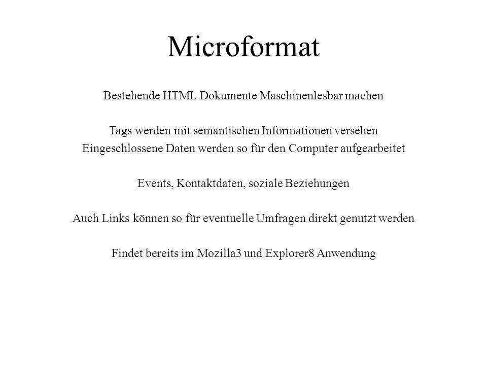 Microformat Bestehende HTML Dokumente Maschinenlesbar machen Tags werden mit semantischen Informationen versehen Eingeschlossene Daten werden so für den Computer aufgearbeitet Events, Kontaktdaten, soziale Beziehungen Auch Links können so für eventuelle Umfragen direkt genutzt werden Findet bereits im Mozilla3 und Explorer8 Anwendung