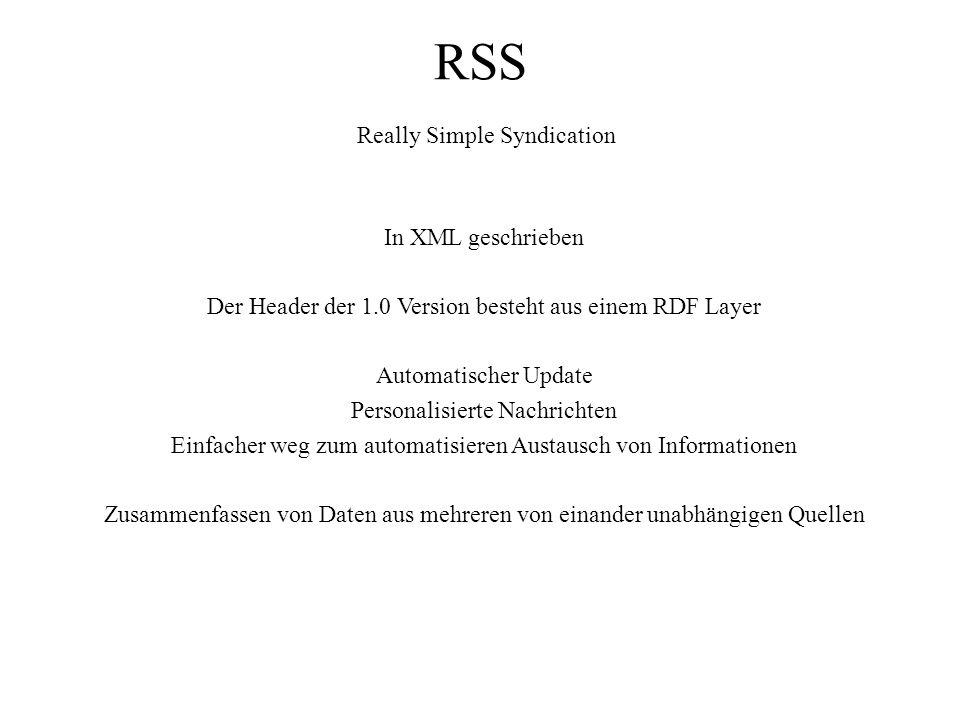 RSS Really Simple Syndication In XML geschrieben Der Header der 1.0 Version besteht aus einem RDF Layer Automatischer Update Personalisierte Nachrichten Einfacher weg zum automatisieren Austausch von Informationen Zusammenfassen von Daten aus mehreren von einander unabhängigen Quellen