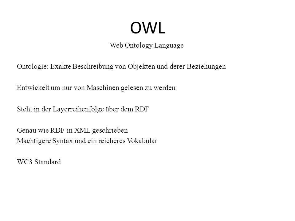 OWL Web Ontology Language Ontologie: Exakte Beschreibung von Objekten und derer Beziehungen Entwickelt um nur von Maschinen gelesen zu werden Steht in der Layerreihenfolge über dem RDF Genau wie RDF in XML geschrieben Mächtigere Syntax und ein reicheres Vokabular WC3 Standard